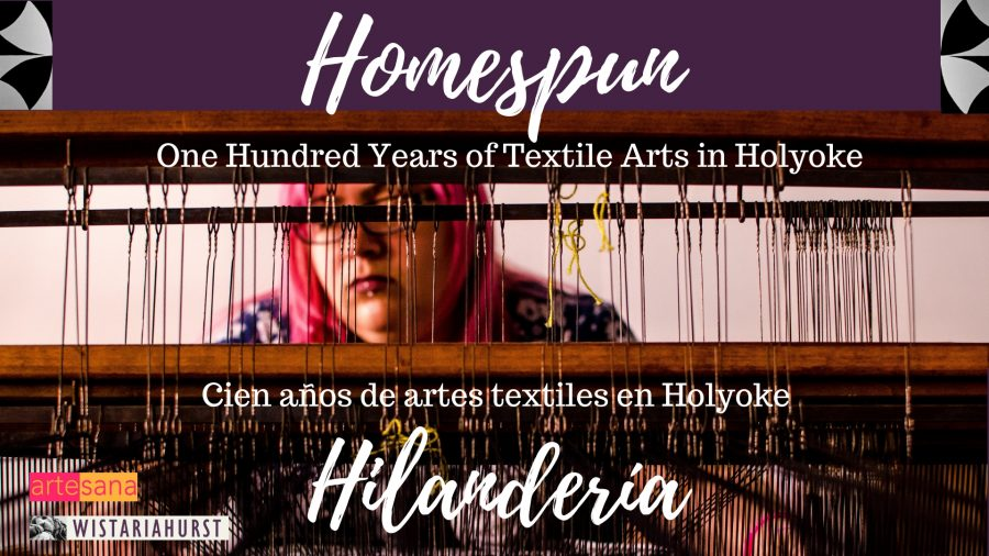 Homespun: One Hundred Years Of Textile Arts In Holyoke / Hilandería Casera: Cien Años De Artes Textiles En Holyoke